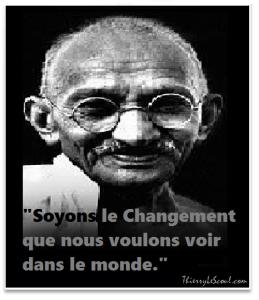 """""""Soyez le changement que vous voulez voir dans le monde."""" [Mahatma Ghandi]"""